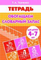 Обогащаем словарный запас (для детей 4-7 лет). Рабочая тетрадь