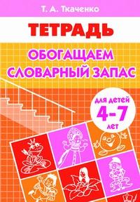 Обогащаем словарный запас (для детей 4-7 лет). Рабочая тетрадь Ткаченко Е.