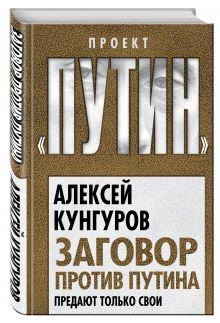 Кунгуров А.А. - Заговор против Путина. Предают только свои обложка книги