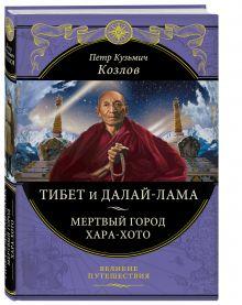 Козлов П.К. - Тибет и Далай-лама. Мертвый город Хара-Хото (448 стр.) обложка книги