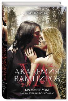 Мид Р. - Академия вампиров. Кровные узы. Книга 6. Рубиновое кольцо обложка книги