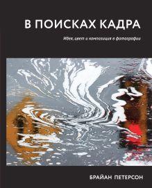 Петерсон Б. - В поисках кадра. Идея, цвет и композиция в фотографии обложка книги