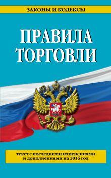 - Правила торговли: текст с последними последними изменениями и дополнениями на 2016 год обложка книги