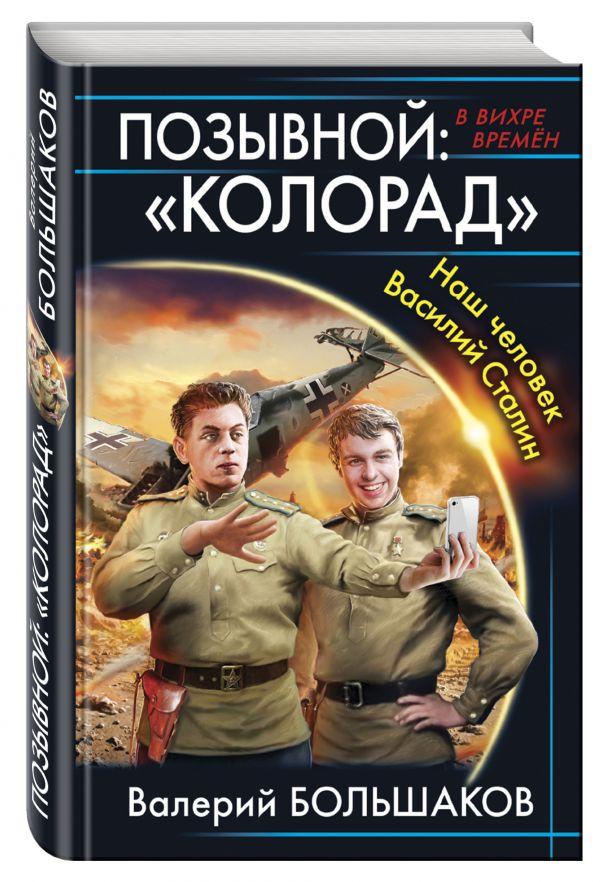 Позывной: «Колорад». Наш человек Василий Сталин Большаков В.П.