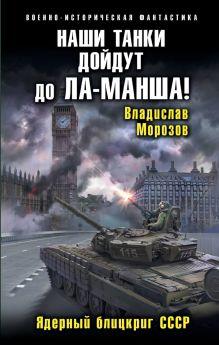 Наши танки дойдут до Ла-Манша! Ядерный блицкриг СССР