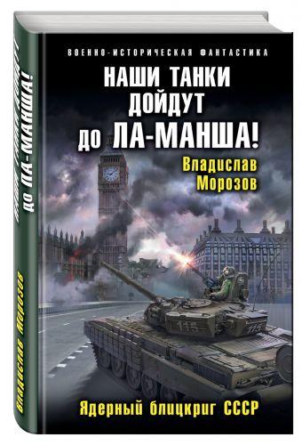 Наши танки дойдут до Ла-Манша! Ядерный блицкриг СССР Морозов В.Ю.
