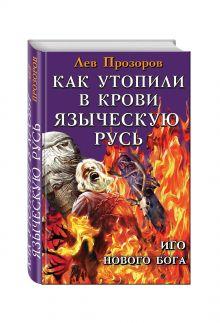 Прозоров Л.Р. - Как утопили в крови Языческую Русь. Иго нового Бога обложка книги