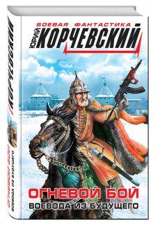Корчевский Ю.Г. - Огневой бой. Воевода из будущего обложка книги
