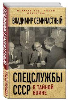 Семичастный В.Е. - Спецслужбы СССР в тайной войне обложка книги
