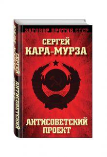 Кара-Мурза С.Г. - Антисоветский проект обложка книги