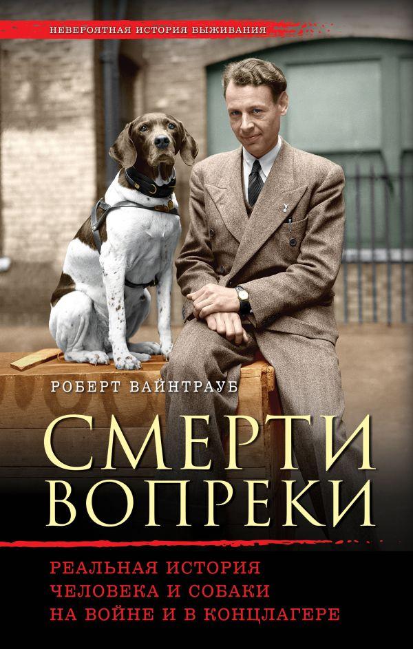 Смерти вопреки. Реальная история человека и собаки на войне и в концлагере Автор : Роберт Вайнтрауб