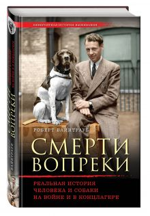 Вайнтрауб Р. - Смерти вопреки. Реальная история человека и собаки на войне и в концлагере обложка книги