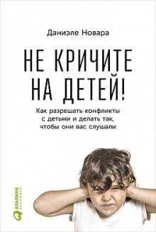 Даниэле Новара - Не кричите на детей! Как разрешать конфликты с детьми и делать так, чтобы они вас слушали обложка книги