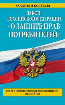 - Закон РФ О защите прав потребителей с изм. и доп. на 2016 год обложка книги