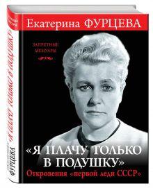 Фурцева Е.А. - «Я плачу только в подушку». Откровения «первой леди СССР» обложка книги
