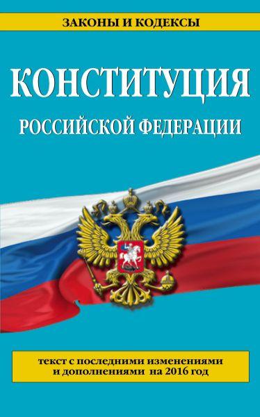 Конституция Российской Федерации: с посл. изм. на 2016 г.