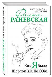 Раневская Ф.Г. - Как я была Шерлок Холмсом. Театральный детектив обложка книги