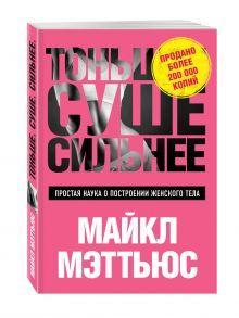 Мэттьюс М., - Тоньше, Суше, Сильнее. Простая наука о построении женского тела обложка книги