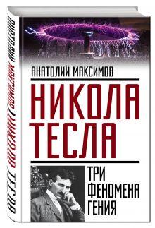 Максимов А.Б. - Никола Тесла: три феномена гения обложка книги