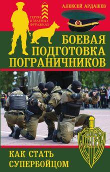 Обложка Боевая подготовка пограничников. Как стать супербойцом Алексей Ардашев