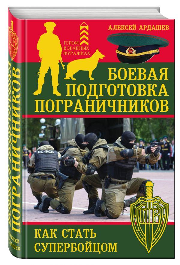 Боевая подготовка пограничников. Как стать супербойцом Ардашев А.Н.