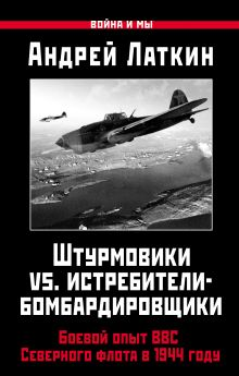 Латкин А.Д. - Штурмовики vs. истребители-бомбардировщики. Боевой опыт ВВС Северного флота в 1944 году обложка книги