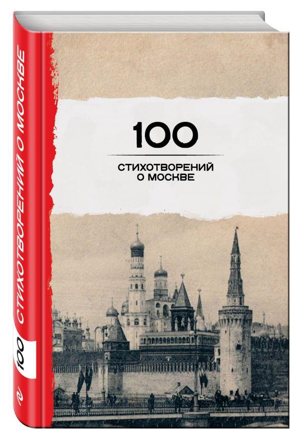 100 стихотворений о Москве Окуджава Б.Ш., Пушкин А.С., Ахматова А.А. и др.