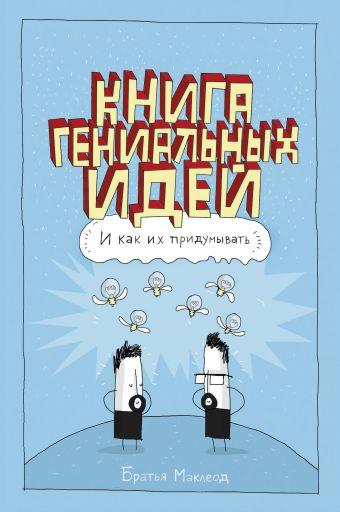 Книга гениальных идей. И как их придумывать. Маклеод Г.; Маклеод М.