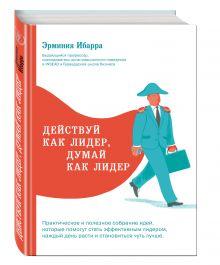 Ибарра Э. - Действуй как лидер, думай как лидер обложка книги