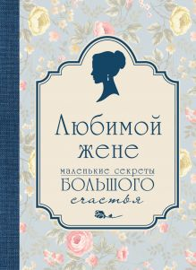 Сирота Э.Л. - Любимой жене. Маленькие секреты большого счастья (голубой) обложка книги