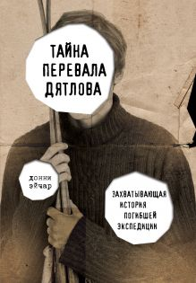 Тайна перевала Дятлова. Захватывающая история погибшей экспедиции