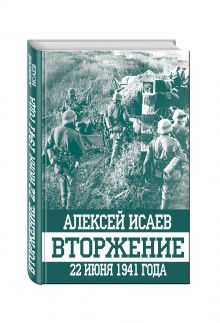 Исаев А.В. - Вторжение. 22 июня 1941 года обложка книги