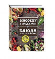 - МЯСОЕДУ В ПОДАРОК + Блюда за 10, 15, 20 минут (комплект) обложка книги