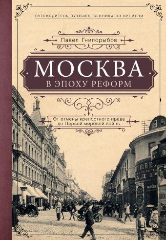 Москва в эпоху реформ: от отмены крепостного права до Первой мировой войны. Путеводитель путешественника во времени