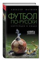 Матвеев А.В. - Футбол по-русски. Коррупция в лицах' обложка книги