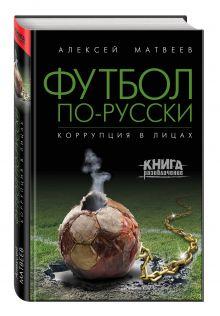 Матвеев А.В. - Футбол по-русски. Коррупция в лицах обложка книги