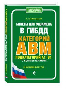 Громаковский А. - Билеты для экзамена в ГИБДД категории А, В, M, подкатегории A1, B1 с комментариями (по состоянию на 2017 г.) обложка книги