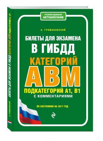 Билеты для экзамена в ГИБДД категории А, В, M, подкатегории A1, B1 с комментариями (по состоянию на 2017 г.) Громаковский А.