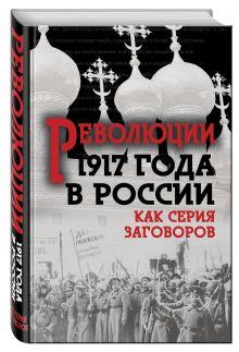 Мухин Ю., Кара-Мурза С., Кремлёв С. и др. - Революция 1917-го в России. Как серия заговоров обложка книги