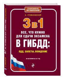 Громаковский А. - 3 в 1. Все, что нужно для сдачи экзамена в ГИБДД: ПДД, билеты, вождение (по состоянию на 2017 год) обложка книги