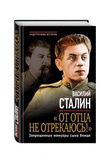 Сталин В.И. - «От отца не отрекаюсь!» Запрещенные мемуары сына Вождя обложка книги