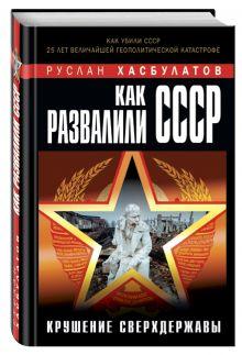 Как развалили СССР. Крушение Сверхдержавы
