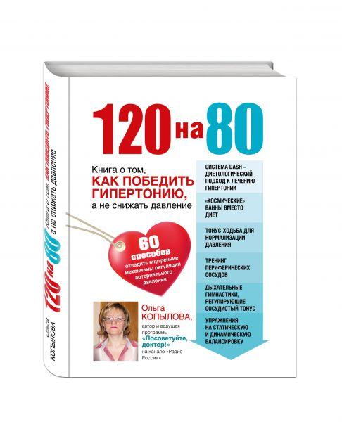 120 на 80. Книга о том, как победить гипертонию, а не снижать давление (суперобложка)