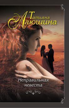 Обложка Неправильная невеста Татьяна Алюшина