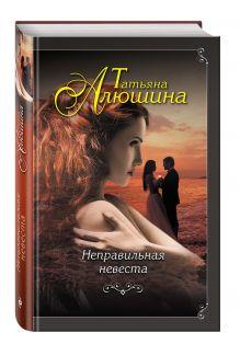 Алюшина Т.А. - Неправильная невеста обложка книги