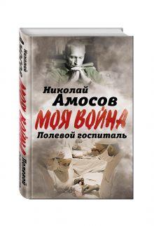 Амосов Н.М. - Полевой госпиталь. Записки военного хирурга обложка книги