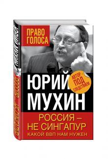 Мухин Ю.И. - Россия – не Сингапур. Какой ВВП нам нужен обложка книги