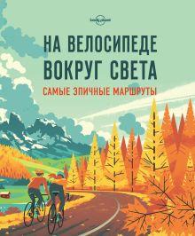 Обложка На велосипеде вокруг света. Самые эпичные маршруты