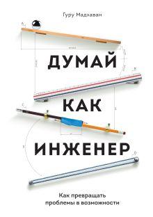 Мадхаван Г. - Думай как инженер. Как превращать проблемы в возможности обложка книги