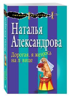 Александрова Н.Н. - Дорогая, я женюсь на львице обложка книги